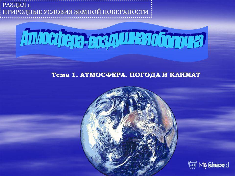 РАЗДЕЛ 1 ПРИРОДНЫЕ УСЛОВИЯ ЗЕМНОЙ ПОВЕРХНОСТИ Тема 1. АТМОСФЕРА. ПОГОДА И КЛИМАТ 7 класс