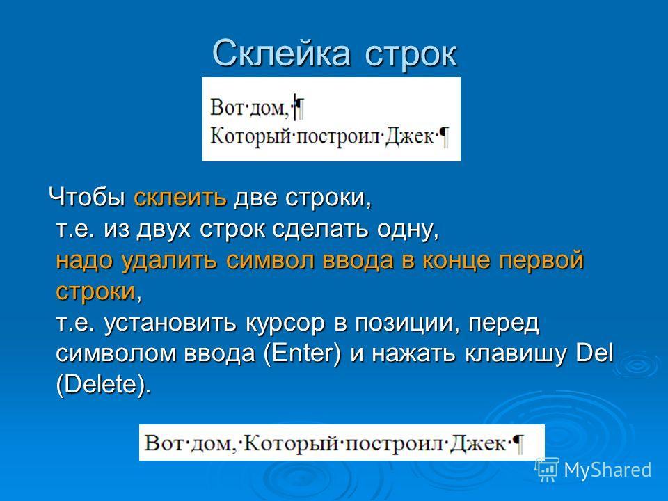 Склейка строк Чтобы склеить две строки, т.е. из двух строк сделать одну, надо удалить символ ввода в конце первой строки, т.е. установить курсор в позиции, перед символом ввода (Enter) и нажать клавишу Del (Delete). Чтобы склеить две строки, т.е. из