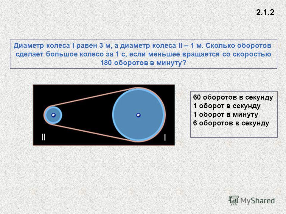 Диаметр колеса I равен 3 м, а диаметр колеса II – 1 м. Сколько оборотов сделает большое колесо за 1 с, если меньшее вращается со скоростью 180 оборотов в минуту? 60 оборотов в секунду 1 оборот в секунду 1 оборот в минуту 6 оборотов в секунду 2.1.2