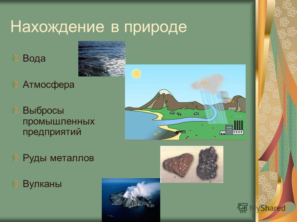Нахождение в природе Вода Атмосфера Выбросы промышленных предприятий Руды металлов Вулканы