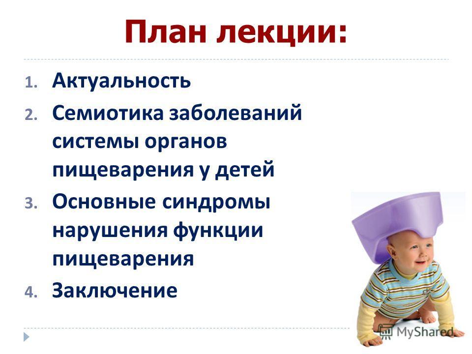 План лекции: 1. Актуальность 2. Семиотика заболеваний системы органов пищеварения у детей 3. Основные синдромы нарушения функции пищеварения 4. Заключение
