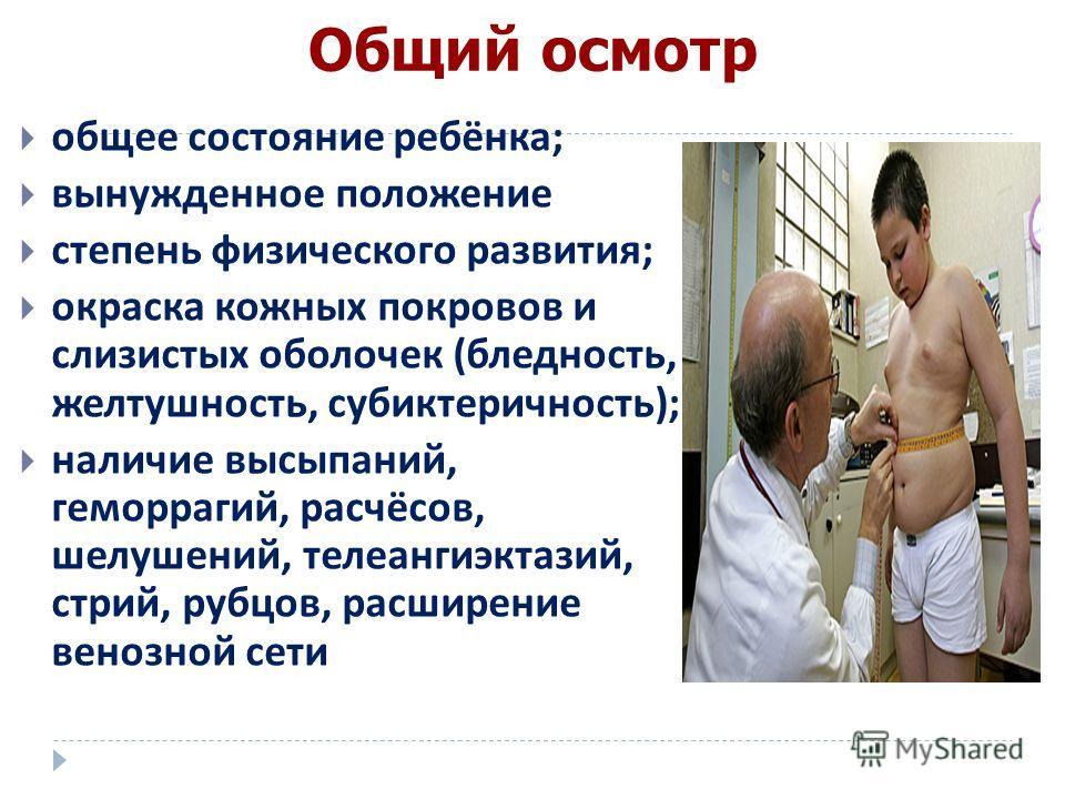 Общий осмотр общее состояние ребёнка ; вынужденное положение степень физического развития ; окраска кожных покровов и слизистых оболочек ( бледность, желтушность, субиктеричность ); наличие высыпаний, геморрагий, расчёсов, шелушений, телеангиэктазий,