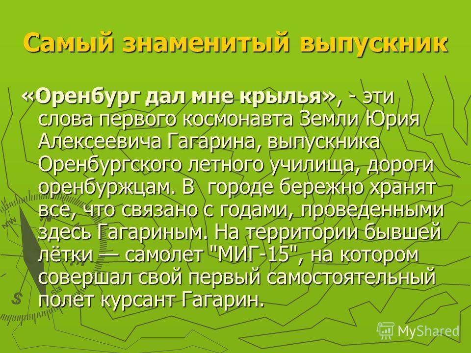 Самый знаменитый выпускник «Оренбург дал мне крылья», - эти слова первого космонавта Земли Юрия Алексеевича Гагарина, выпускника Оренбургского летного училища, дороги оренбуржцам. В городе бережно хранят все, что связано с годами, проведенными здесь