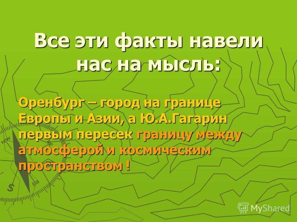 Все эти факты навели нас на мысль: Оренбург – город на границе Европы и Азии, а Ю.А.Гагарин первым пересек границу между атмосферой и космическим пространством !