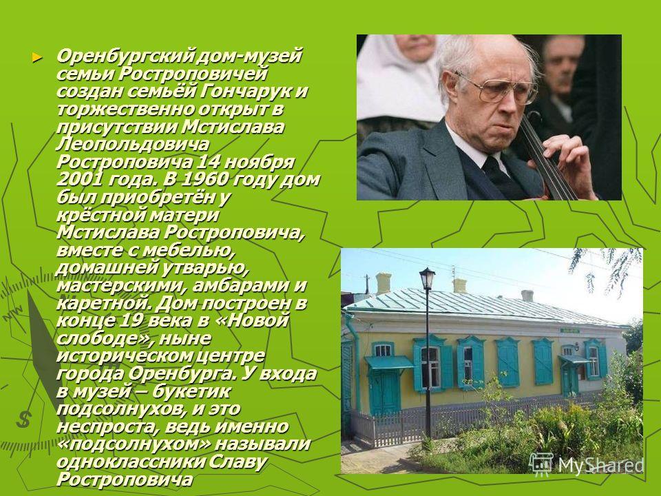 Оренбургский дом-музей семьи Ростроповичей создан семьёй Гончарук и торжественно открыт в присутствии Мстислава Леопольдовича Ростроповича 14 ноября 2001 года. В 1960 году дом был приобретён у крёстной матери Мстислава Ростроповича, вместе с мебелью,