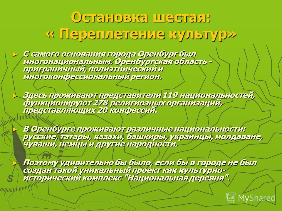 Остановка шестая: « Переплетение культур» С самого основания города Оренбург был многонациональным. Оренбургская область - приграничный, полиэтнический и многоконфессиональный регион. С самого основания города Оренбург был многонациональным. Оренбург