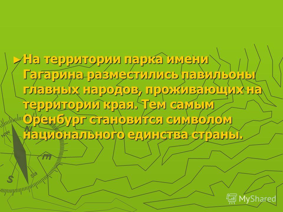 На территории парка имени Гагарина разместились павильоны главных народов, проживающих на территории края. Тем самым Оренбург становится символом национального единства страны. На территории парка имени Гагарина разместились павильоны главных народов