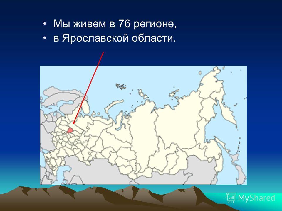 Мы живем в 76 регионе, в Ярославской области.