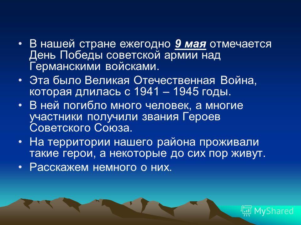 В нашей стране ежегодно 9 мая отмечается День Победы советской армии над Германскими войсками. Эта было Великая Отечественная Война, которая длилась с 1941 – 1945 годы. В ней погибло много человек, а многие участники получили звания Героев Советского