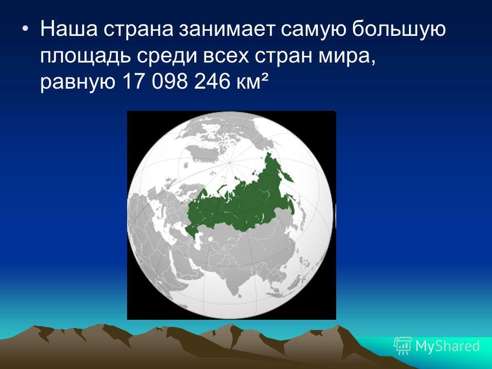 Наша страна занимает самую большую площадь среди всех стран мира, равную 17 098 246 км²