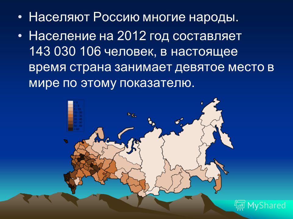Населяют Россию многие народы. Население на 2012 год составляет 143 030 106 человек, в настоящее время страна занимает девятое место в мире по этому показателю.