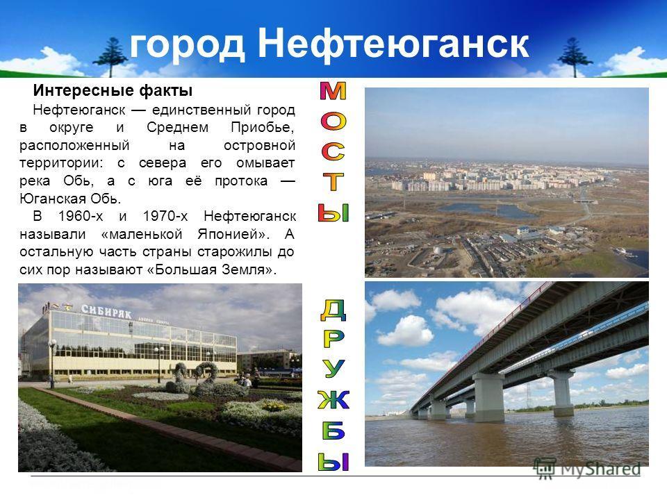 город Нефтеюганск Интересные факты Нефтеюганск единственный город в округе и Среднем Приобье, расположенный на островной территории: с севера его омывает река Обь, а с юга её протока Юганская Обь. В 1960-х и 1970-х Нефтеюганск называли «маленькой Япо