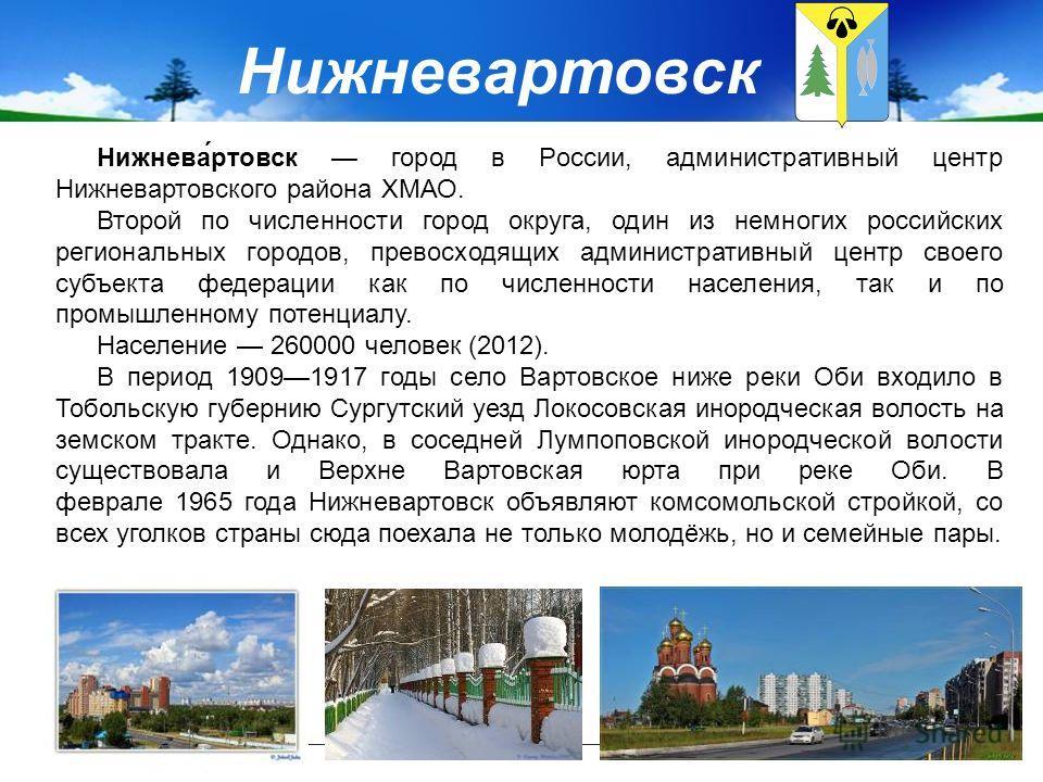 Нижневартовск Нижнева́ртовск город в России, административный центр Нижневартовского района ХМАО. Второй по численности город округа, один из немногих российских региональных городов, превосходящих административный центр своего субъекта федерации как