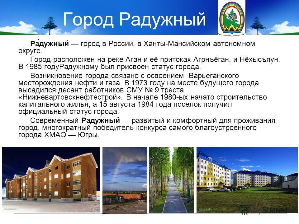 Город Радужный Ра́дужный город в России, в Ханты-Мансийском автономном округе. Город расположен на реке Аган и её притоках Агрнъёган, и Нёхысъяун. В 1985 годуРадужному был присвоен статус города. Возникновение города связано с освоением Варьеганского
