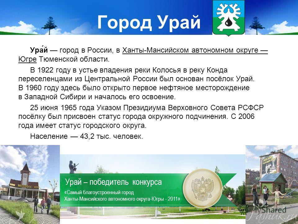 Город Урай Ура́й город в России, в Ханты-Мансийском автономном округе Югре Тюменской области. В 1922 году в устье впадения реки Колосья в реку Конда переселенцами из Центральной России был основан посёлок Урай. В 1960 году здесь было открыто первое н