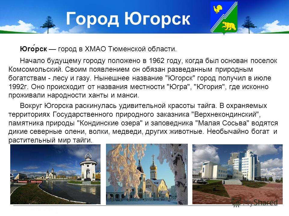 Город Югорск Юго́рск город в ХМАО Тюменской области. Начало будущему городу положено в 1962 году, когда был основан поселок Комсомольский. Своим появлением он обязан разведанным природным богатствам - лесу и газу. Нынешнее название