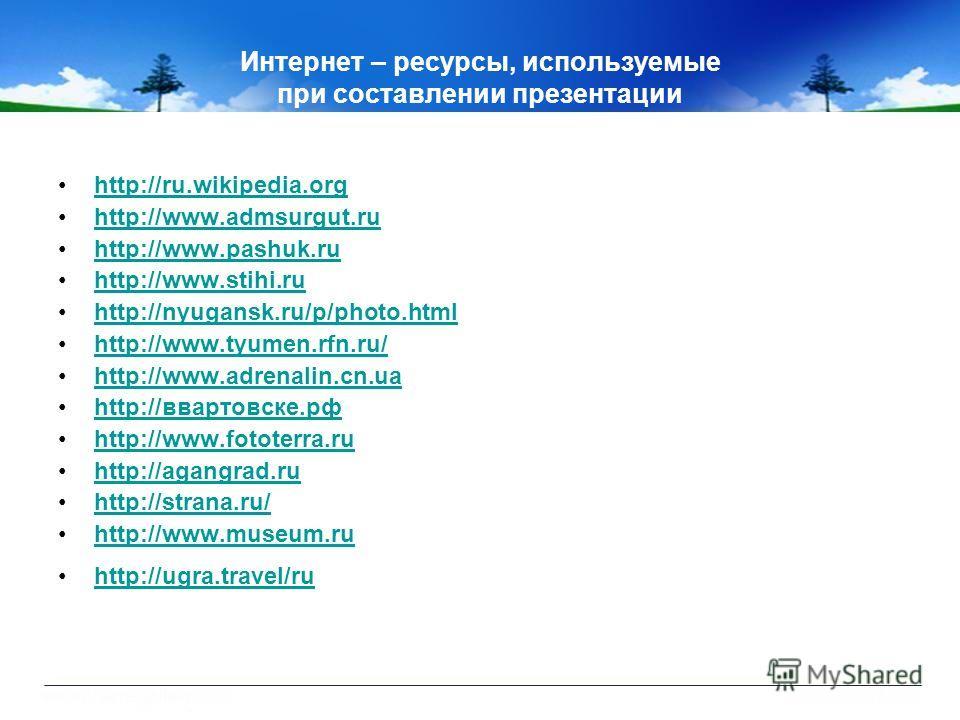 Интернет – ресурсы, используемые при составлении презентации http://ru.wikipedia.org http://www.admsurgut.ru http://www.pashuk.ru http://www.stihi.ru http://nyugansk.ru/p/photo.html http://www.tyumen.rfn.ru/ http://www.adrenalin.cn.ua http://ввартовс