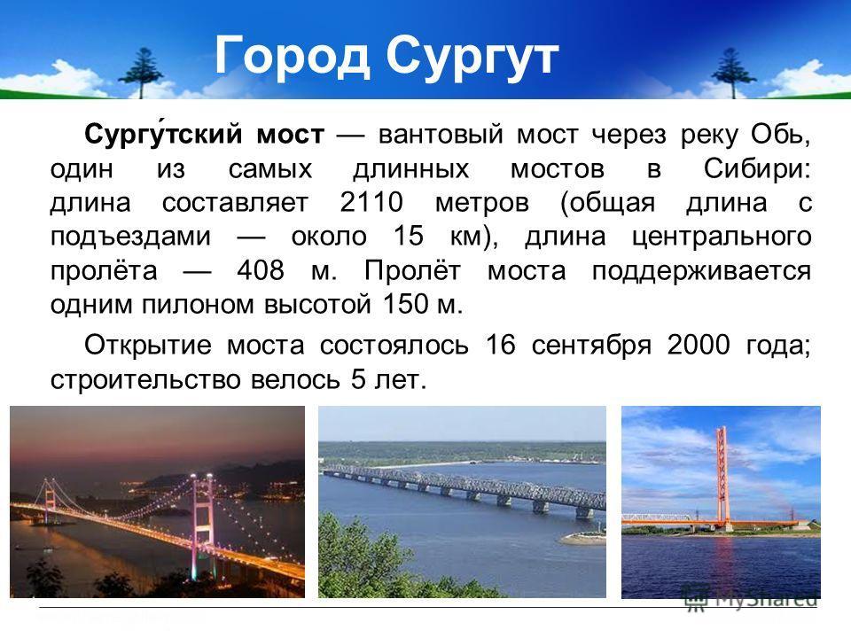 Сургу́тский мост вантовый мост через реку Обь, один из самых длинных мостов в Сибири: длина составляет 2110 метров (общая длина с подъездами около 15 км), длина центрального пролёта 408 м. Пролёт моста поддерживается одним пилоном высотой 150 м. Откр