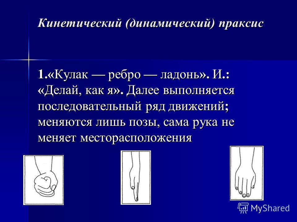 Кинетический (динамический) праксис 1.«Кулак ребро ладонь». И.: «Делай, как я». Далее выполняется последовательный ряд движений; меняются лишь позы, сама рука не меняет месторасположения.