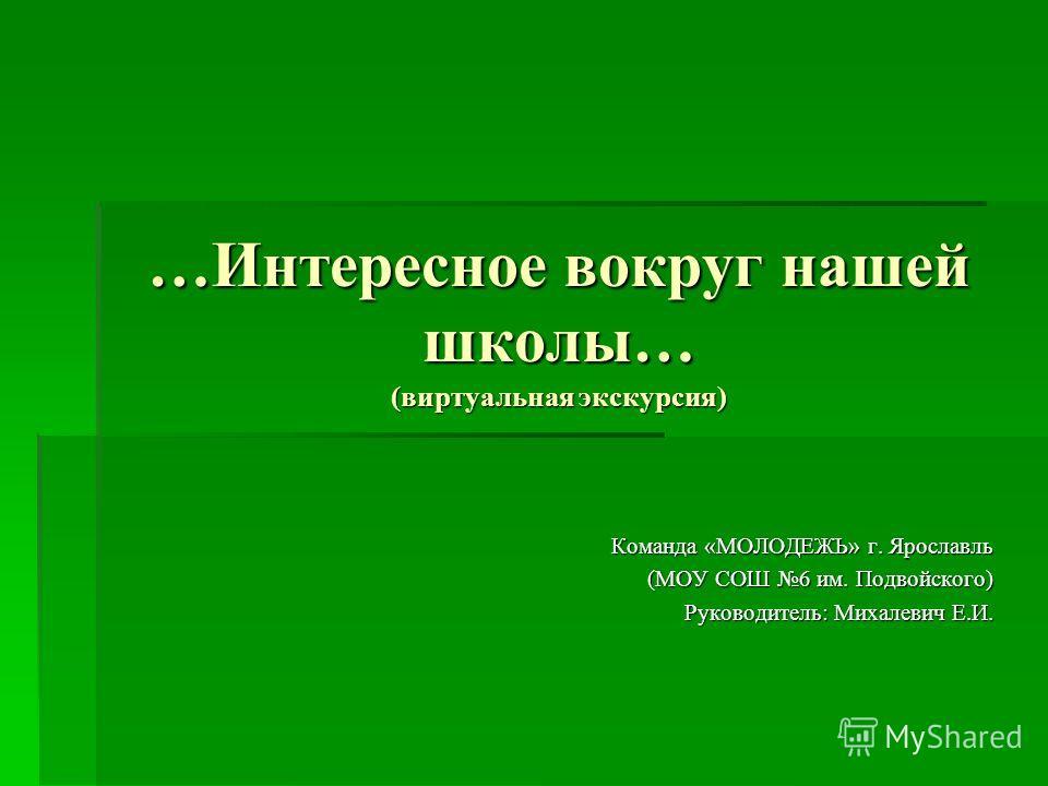 …Интересное вокруг нашей школы… (виртуальная экскурсия) Команда «МОЛОДЕЖЬ» г. Ярославль (МОУ СОШ 6 им. Подвойского) (МОУ СОШ 6 им. Подвойского) Руководитель: Михалевич Е.И.