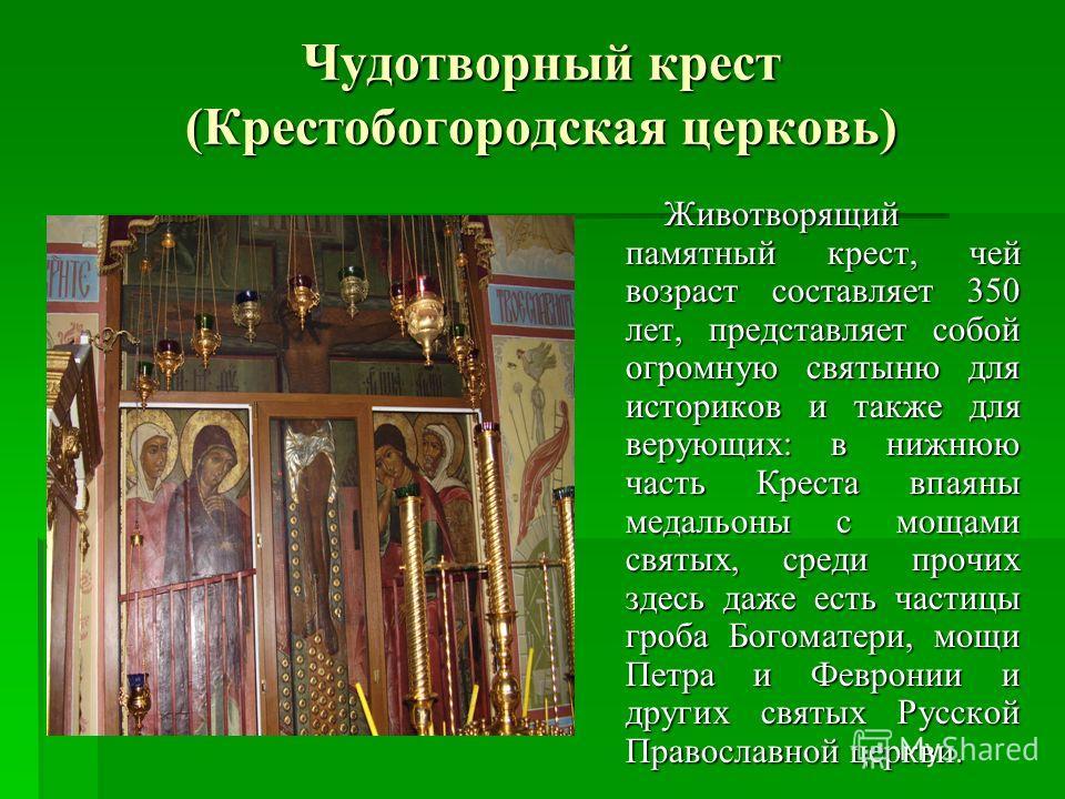 Чудотворный крест (Крестобогородская церковь) Животворящий памятный крест, чей возраст составляет 350 лет, представляет собой огромную святыню для историков и также для верующих: в нижнюю часть Креста впаяны медальоны с мощами святых, среди прочих зд
