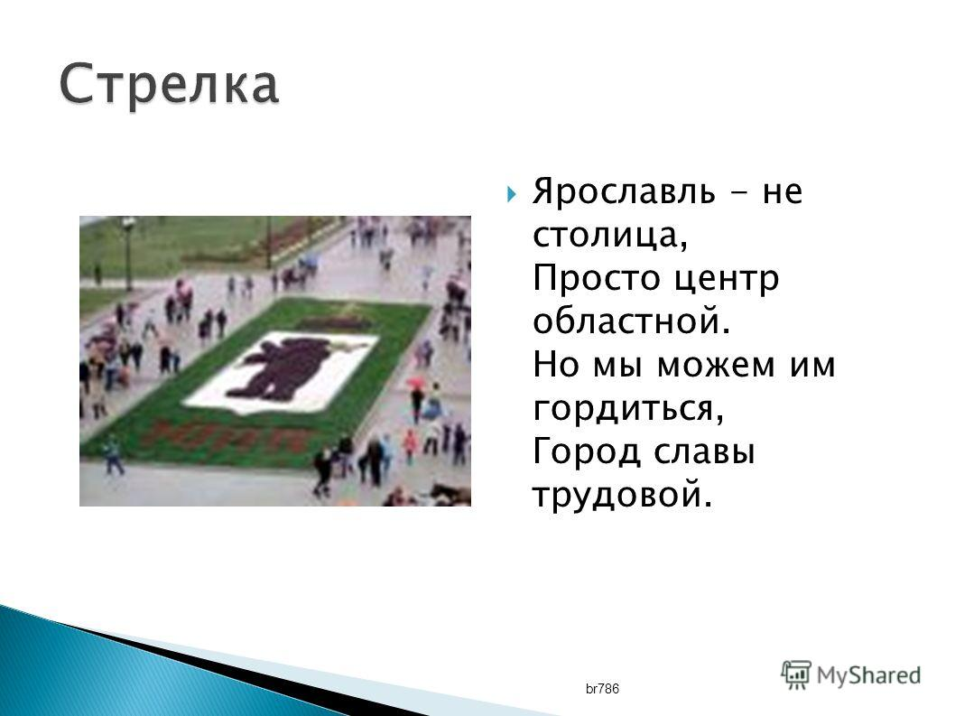 Ярославль - не столица, Просто центр областной. Но мы можем им гордиться, Город славы трудовой. br786