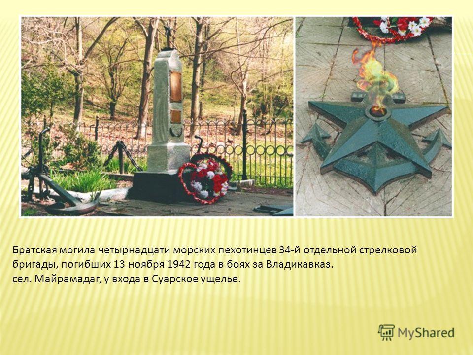 Братская могила четырнадцати морских пехотинцев 34-й отдельной стрелковой бригады, погибших 13 ноября 1942 года в боях за Владикавказ. сел. Майрамадаг, у входа в Суарское ущелье.