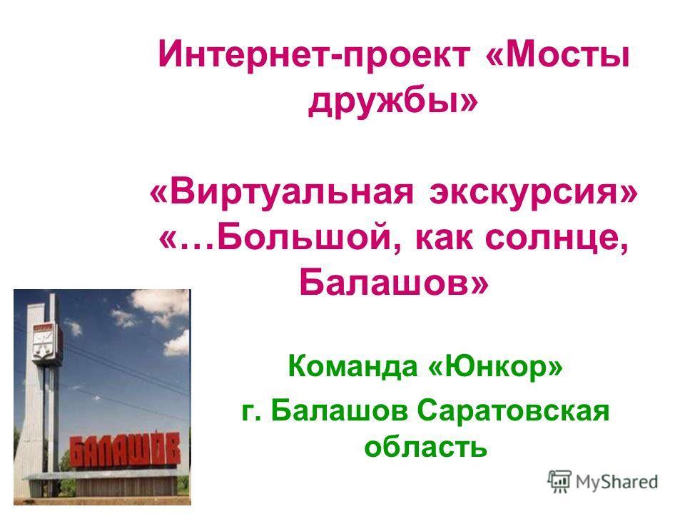 Интернет-проект «Мосты дружбы» «Виртуальная экскурсия» «…Большой, как солнце, Балашов» Команда «Юнкор» г. Балашов Саратовская область