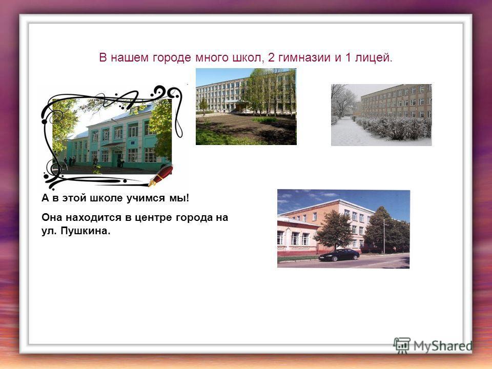В нашем городе много школ, 2 гимназии и 1 лицей. А в этой школе учимся мы! Она находится в центре города на ул. Пушкина.