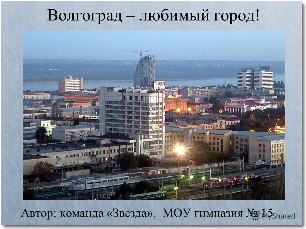 Волгоград – любимый город! Автор: команда «Звезда», МОУ гимназия 15