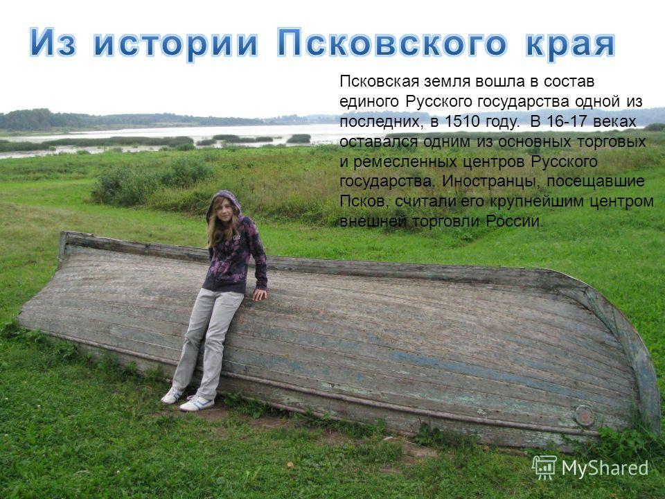 Псковская земля вошла в состав единого Русского государства одной из последних, в 1510 году. В 16-17 веках оставался одним из основных торговых и ремесленных центров Русского государства. Иностранцы, посещавшие Псков, считали его крупнейшим центром в