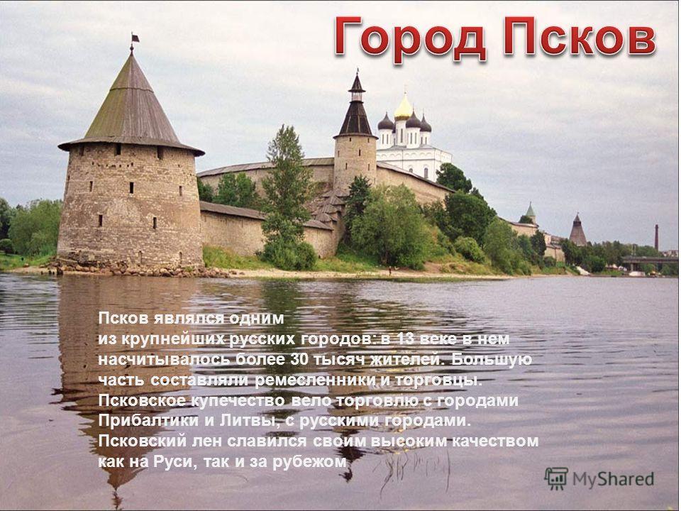 Псков являлся одним из крупнейших русских городов: в 13 веке в нем насчитывалось более 30 тысяч жителей. Большую часть составляли ремесленники и торговцы. Псковское купечество вело торговлю с городами Прибалтики и Литвы, с русскими городами. Псковски