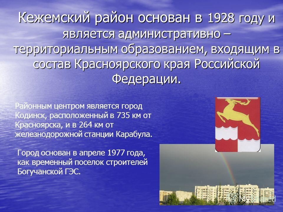 Кежемский район основан в 1928 году и является административно – территориальным образованием, входящим в состав Красноярского края Российской Федерации. Районным центром является город Кодинск, расположенный в 735 км от Красноярска, и в 264 км от же