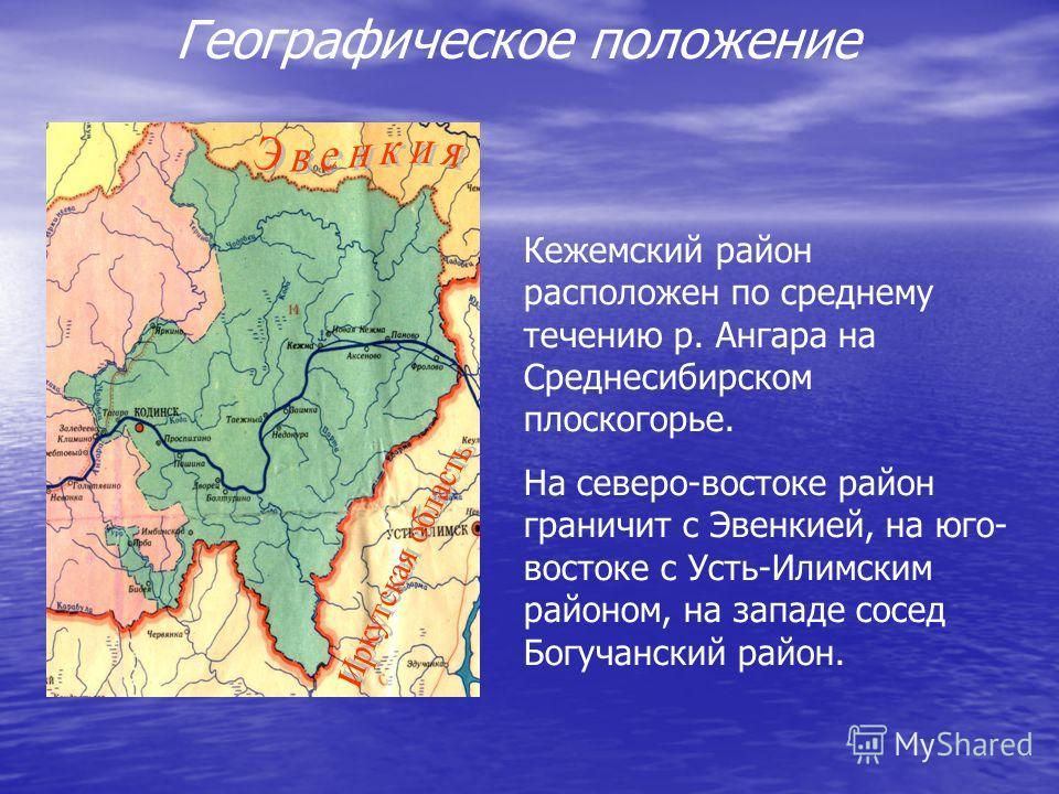 Географическое положение Кежемский район расположен по среднему течению р. Ангара на Среднесибирском плоскогорье. На северо-востоке район граничит с Эвенкией, на юго- востоке с Усть-Илимским районом, на западе сосед Богучанский район.