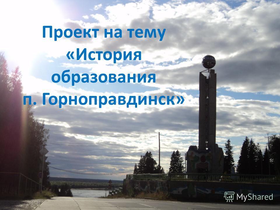 п. Горноправдинск Проект на тему «История образования п. Горноправдинск»