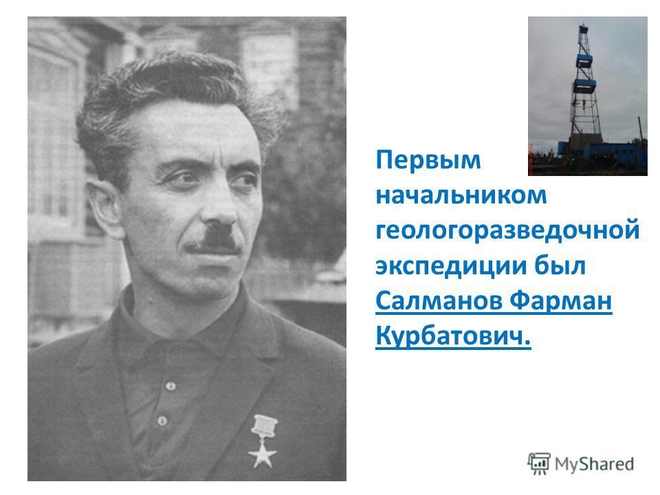 Первым начальником геологоразведочной экспедиции был Салманов Фарман Курбатович.