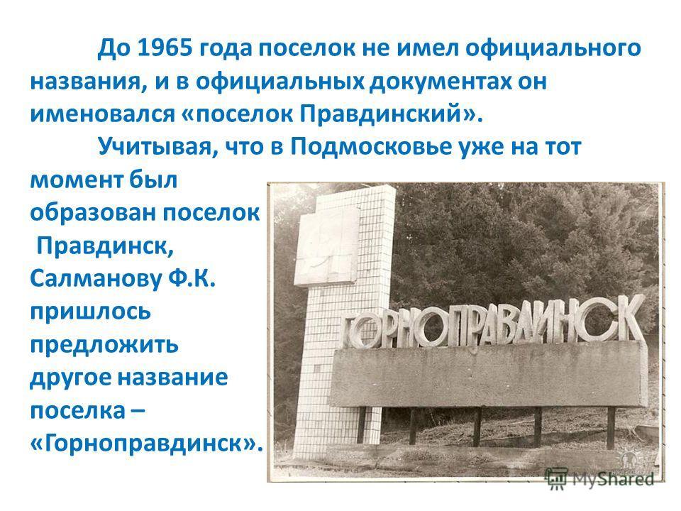 До 1965 года поселок не имел официального названия, и в официальных документах он именовался «поселок Правдинский». Учитывая, что в Подмосковье уже на тот момент был образован поселок Правдинск, Салманову Ф.К. пришлось предложить другое название посе