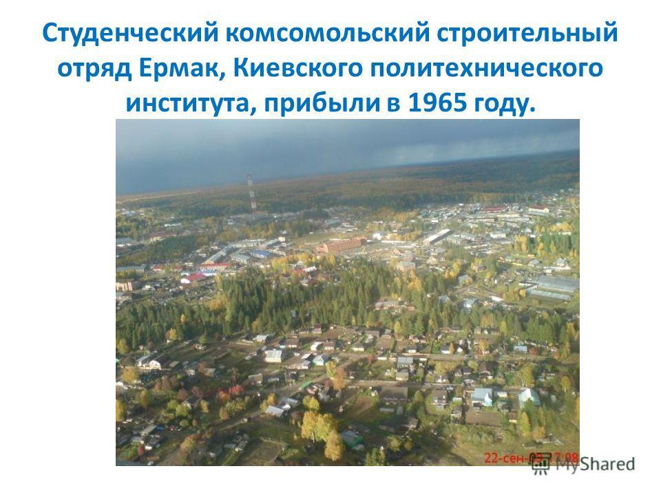 Студенческий комсомольский строительный отряд Ермак, Киевского политехнического института, прибыли в 1965 году.