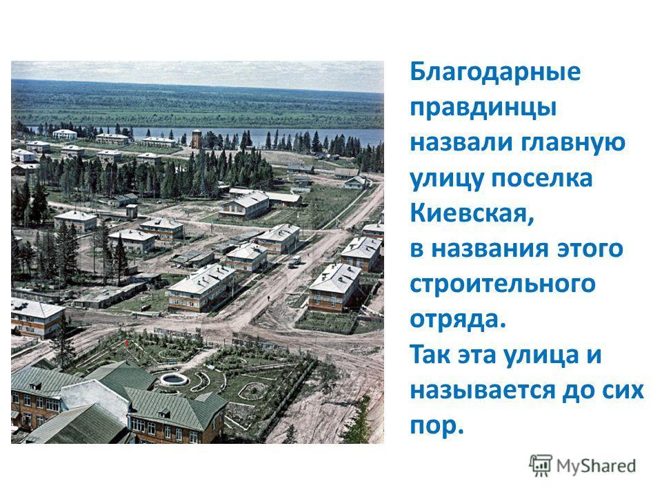 Благодарные правдинцы назвали главную улицу поселка Киевская, в названия этого строительного отряда. Так эта улица и называется до сих пор.