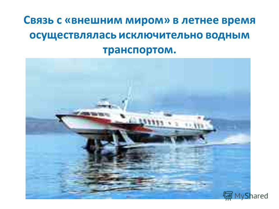 Связь с «внешним миром» в летнее время осуществлялась исключительно водным транспортом.
