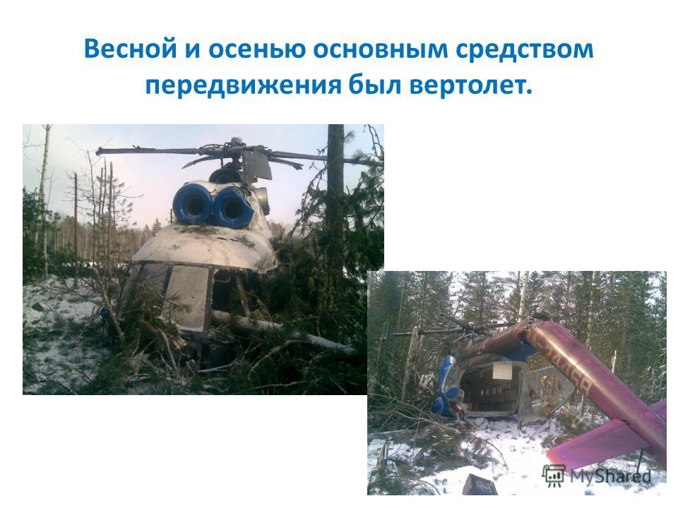 Весной и осенью основным средством передвижения был вертолет.