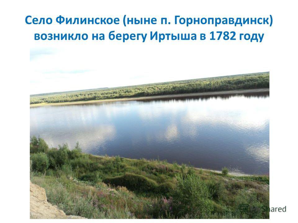 Село Филинское (ныне п. Горноправдинск) возникло на берегу Иртыша в 1782 году