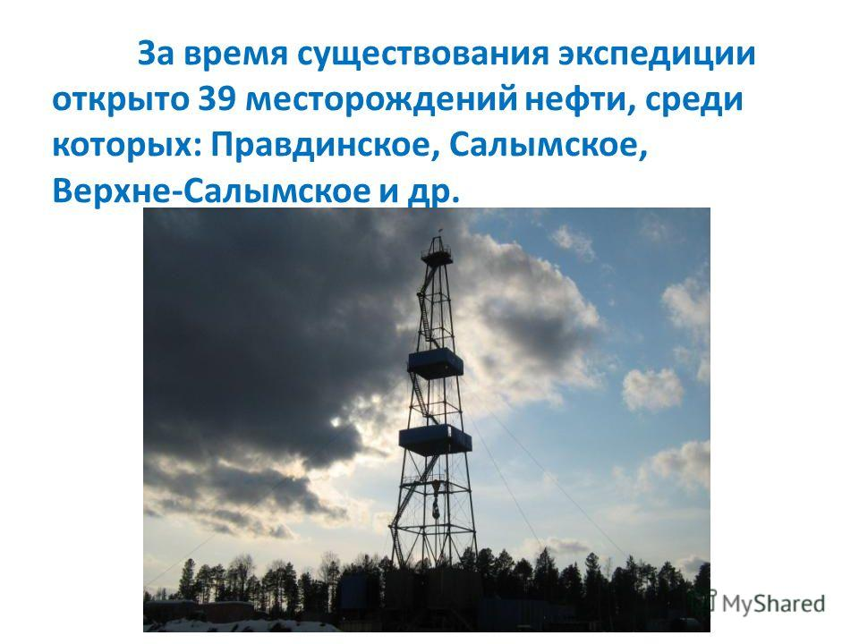 За время существования экспедиции открыто 39 месторождений нефти, среди которых: Правдинское, Салымское, Верхне-Салымское и др.