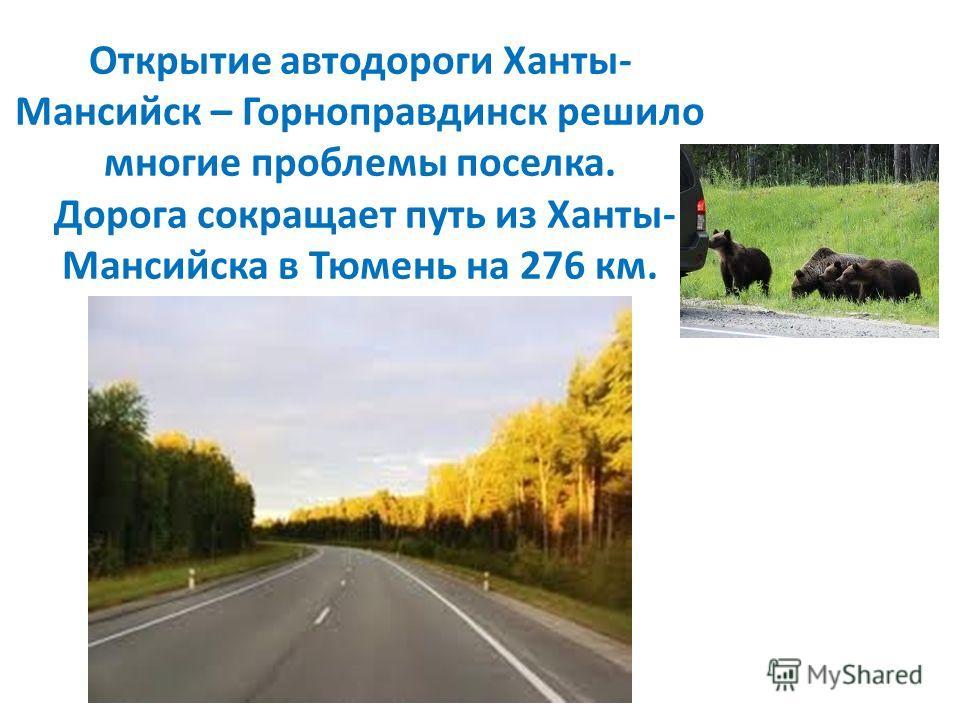 Открытие автодороги Ханты- Мансийск – Горноправдинск решило многие проблемы поселка. Дорога сокращает путь из Ханты- Мансийска в Тюмень на 276 км.