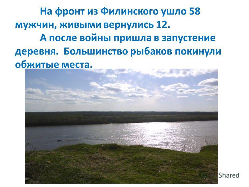 На фронт из Филинского ушло 58 мужчин, живыми вернулись 12. А после войны пришла в запустение деревня. Большинство рыбаков покинули обжитые места.