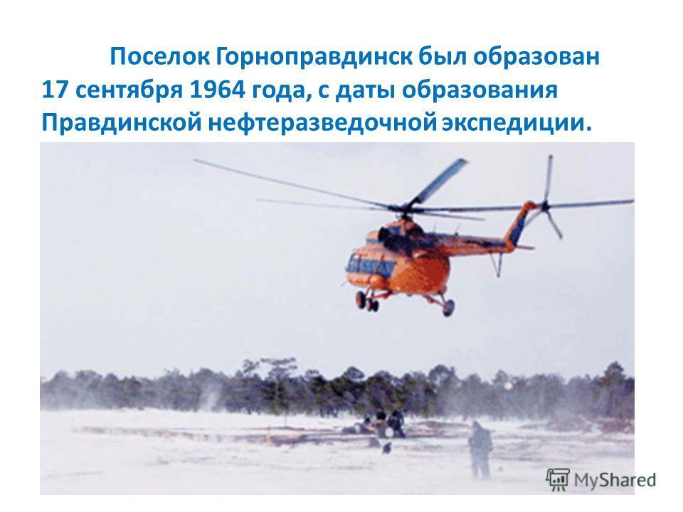 Поселок Горноправдинск был образован 17 сентября 1964 года, с даты образования Правдинской нефтеразведочной экспедиции.