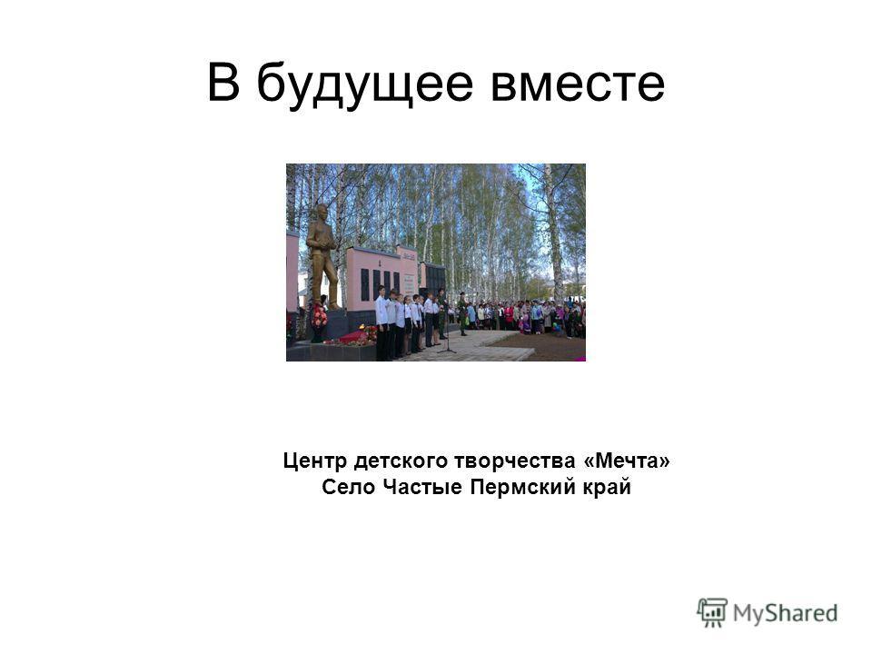 В будущее вместе Центр детского творчества «Мечта» Село Частые Пермский край