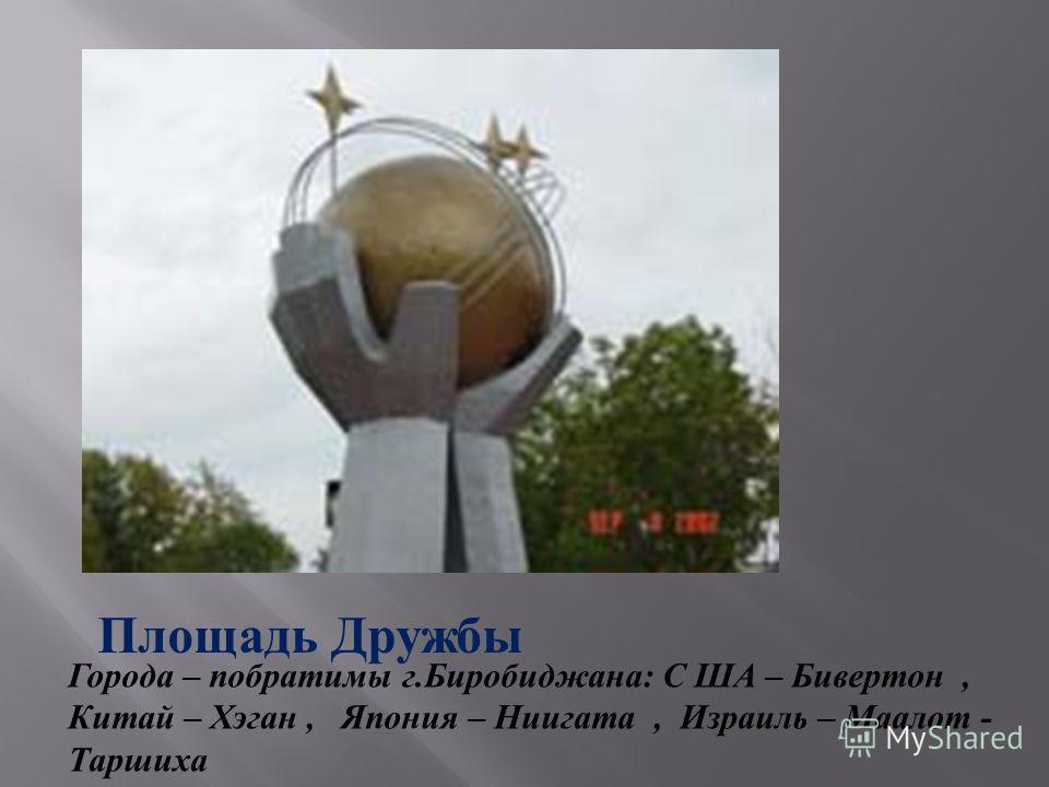 Площадь Дружбы Города – побратимы г. Биробиджана : С ША – Бивертон, Китай – Хэган, Япония – Ниигата, Израиль – Маалот - Таршиха