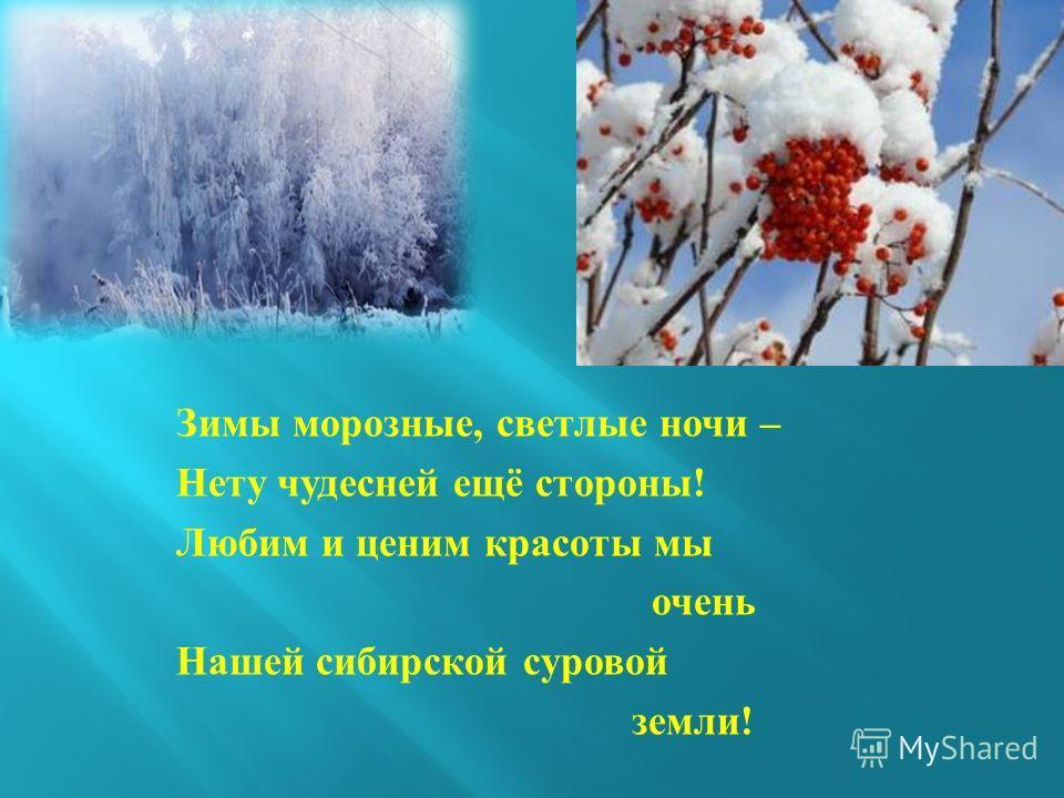 Зимы морозные, светлые ночи – Нету чудесней ещё стороны ! Любим и ценим красоты мы очень Нашей сибирской суровой земли !