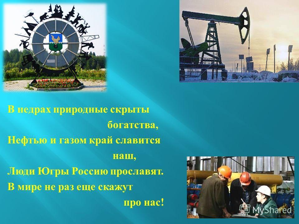 В недрах природные скрыты богатства, Нефтью и газом край славится наш, Люди Югры Россию прославят. В мире не раз еще скажут про нас !